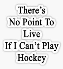 There's No Point To Live If I Can't Play Hockey Sticker