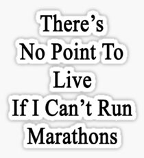 There's No Point To Live If I Can't Run Marathons  Sticker