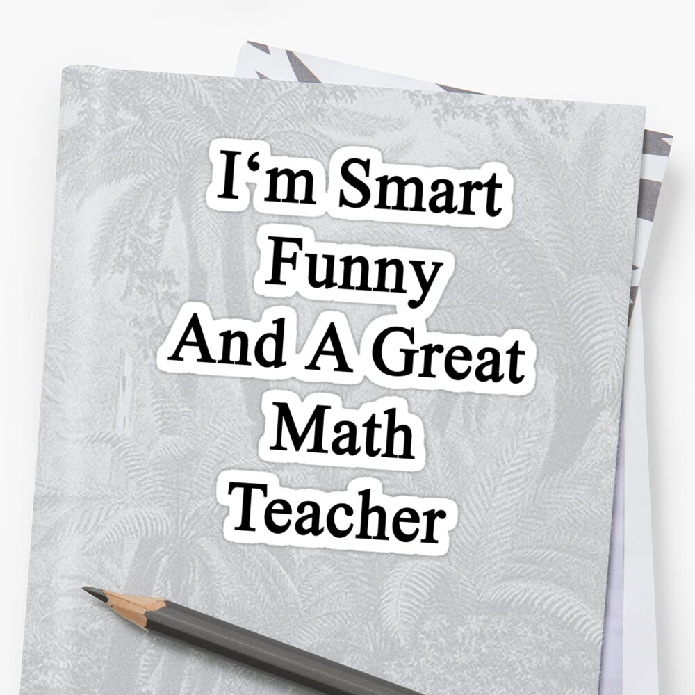 I'm Smart Funny And A Great Math Teacher by supernova23