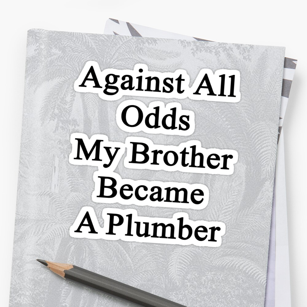 Against All Odds My Brother Became A Plumber by supernova23