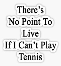 There's No Point To Live If I Can't Play Tennis Sticker
