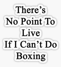 There's No Point To Live If I Can't Do Boxing Sticker