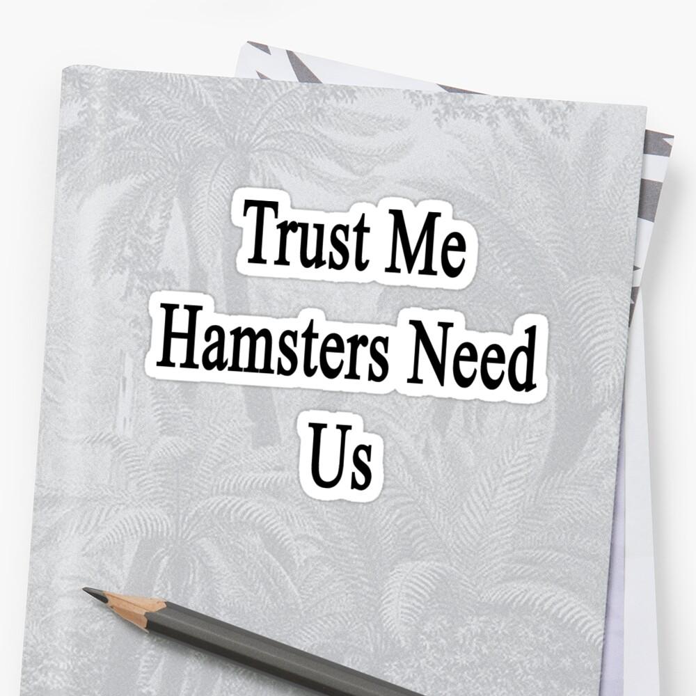 Trust Me Hamsters Need Us by supernova23