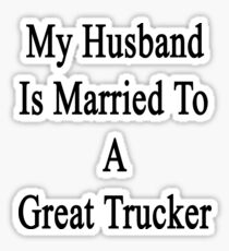 My Husband Is Married To A Great Trucker Sticker