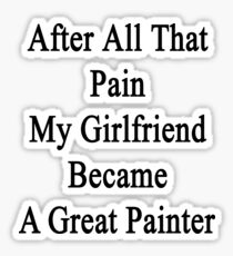 After All That Pain My Girlfriend Became A Great Painter Sticker