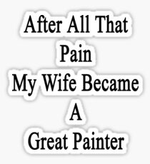 After All That Pain My Wife Became A Great Painter Sticker
