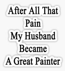 After All That Pain My Husband Became A Great Painter Sticker