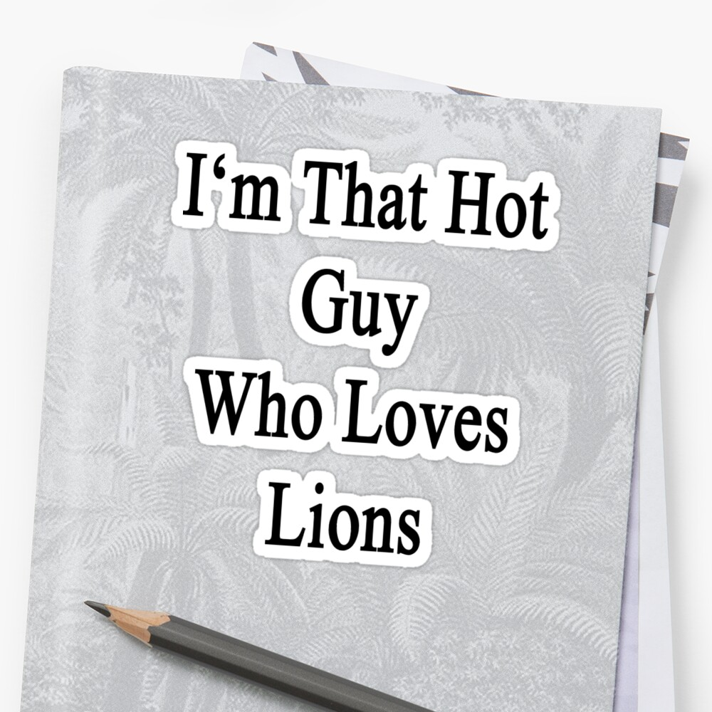 I'm That Hot Guy Who Loves Lions by supernova23