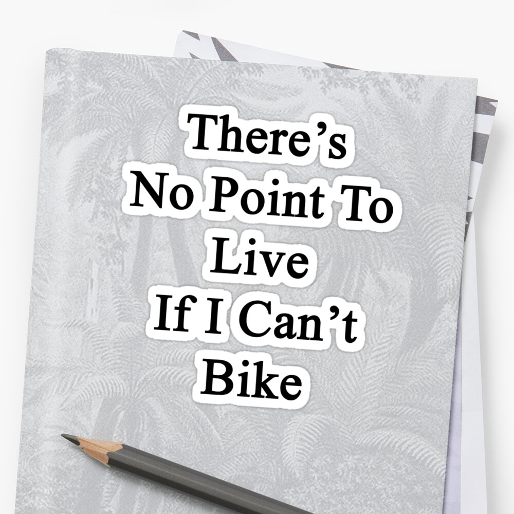 There's No Point To Live If I Can't Bike by supernova23