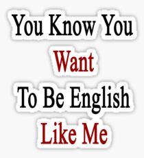 You Know You Want To Be English Like Me Sticker