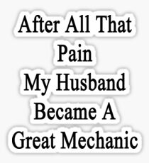 After All That Pain My Husband Became A Great Mechanic  Sticker