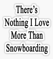 There's Nothing I Love More Than Snowboarding Sticker