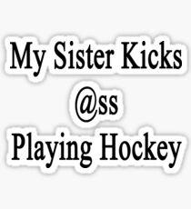 My Sister Kicks Ass Playing Hockey Sticker
