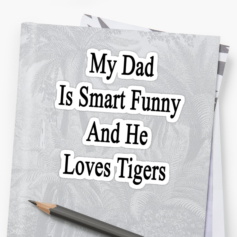My Dad Is Smart Funny And He Loves Tigers by supernova23