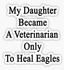 My Daughter Became A Veterinarian Only To Heal Eagles Sticker