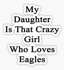 My Daughter Is That Crazy Girl Who Loves Eagles Sticker