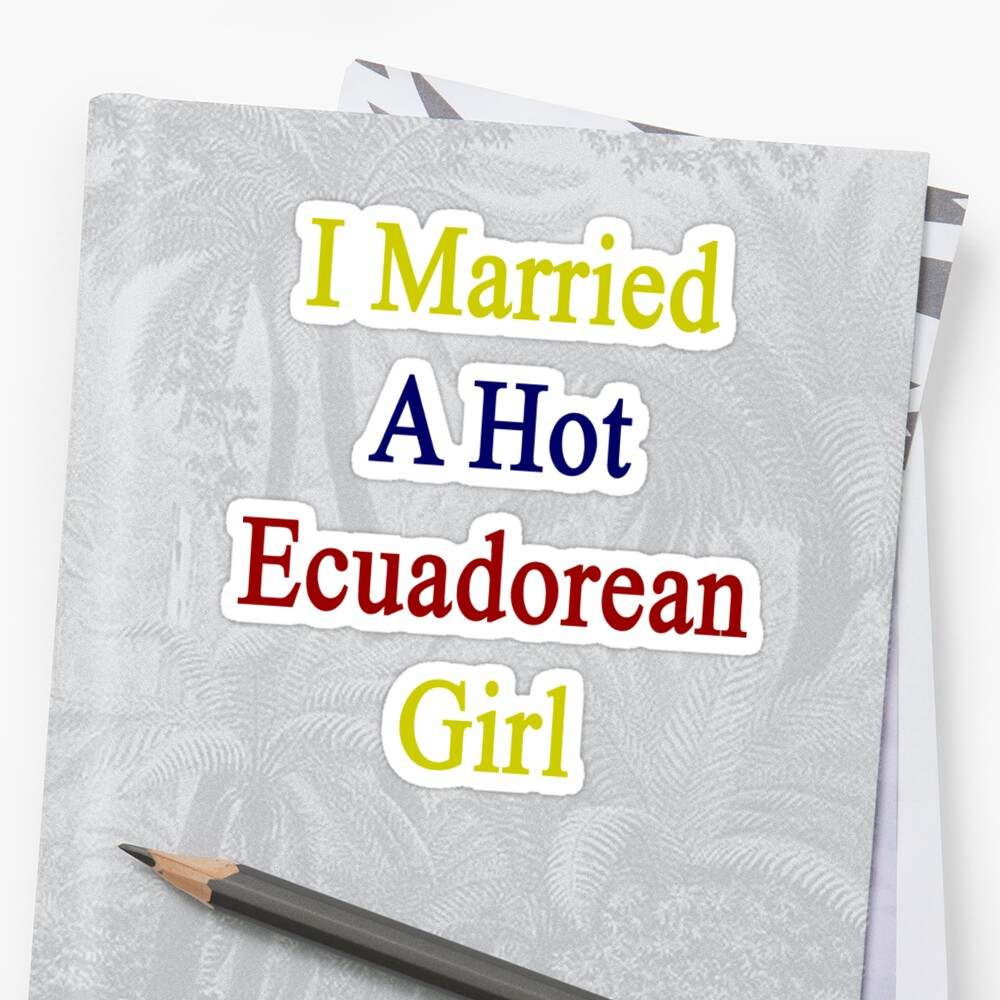 I Married A Hot Ecuadorean Girl by supernova23