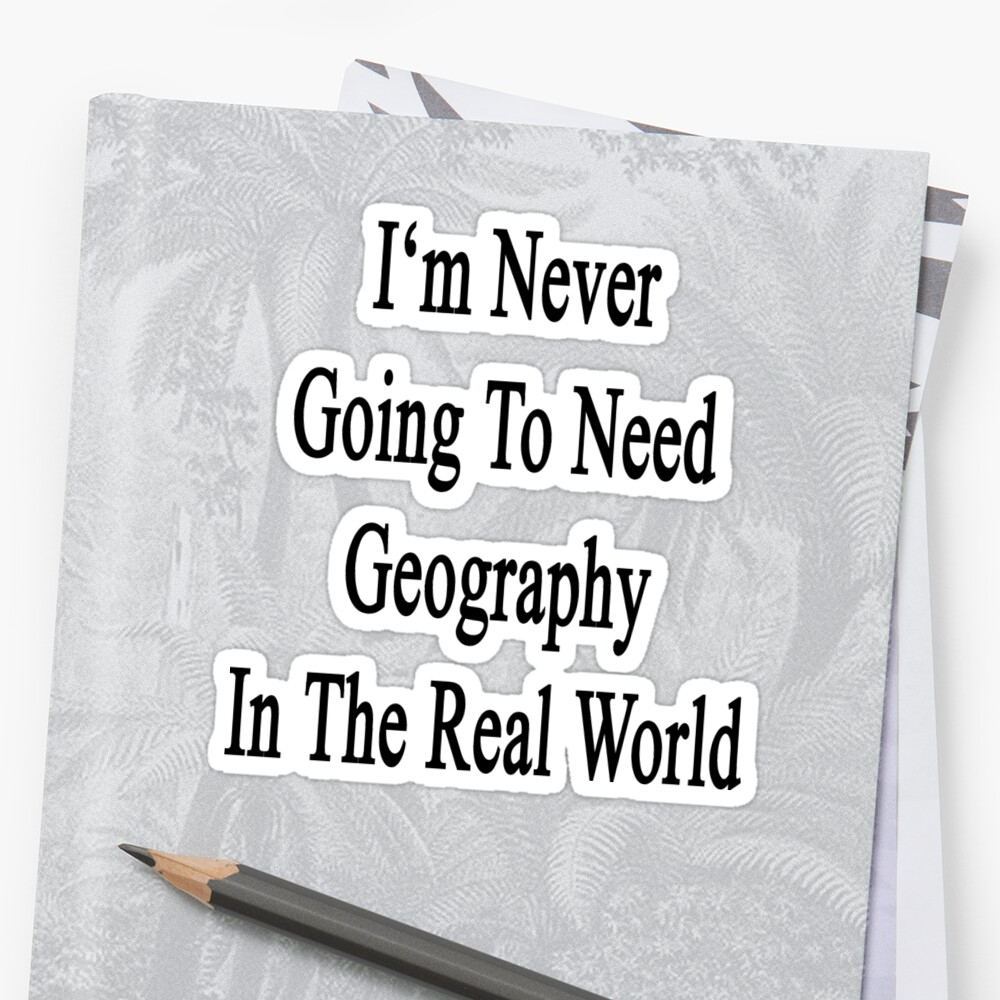 I'm Never Going To Need Geography In The Real World  by supernova23