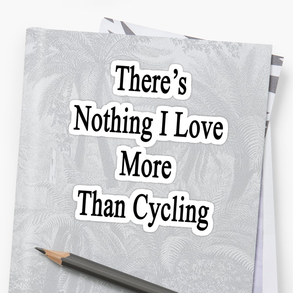 There's Nothing I Love More Than Cycling by supernova23