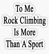 To Me Rock Climbing Is More Than A Sport Sticker