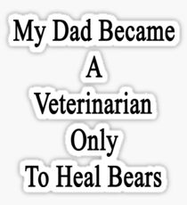 My Dad Became A Veterinarian Only To Heal Bears Sticker