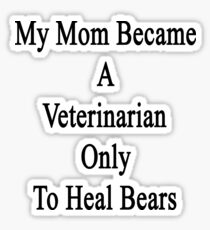 My Mom Became A Veterinarian Only To Heal Bears Sticker