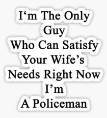I'm The Only Guy Who Can Satisfy Your Wife's Needs Right Now I'm A Policeman Sticker