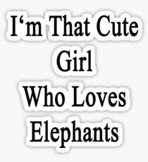 I'm That Cute Girl Who Loves Elephants Sticker