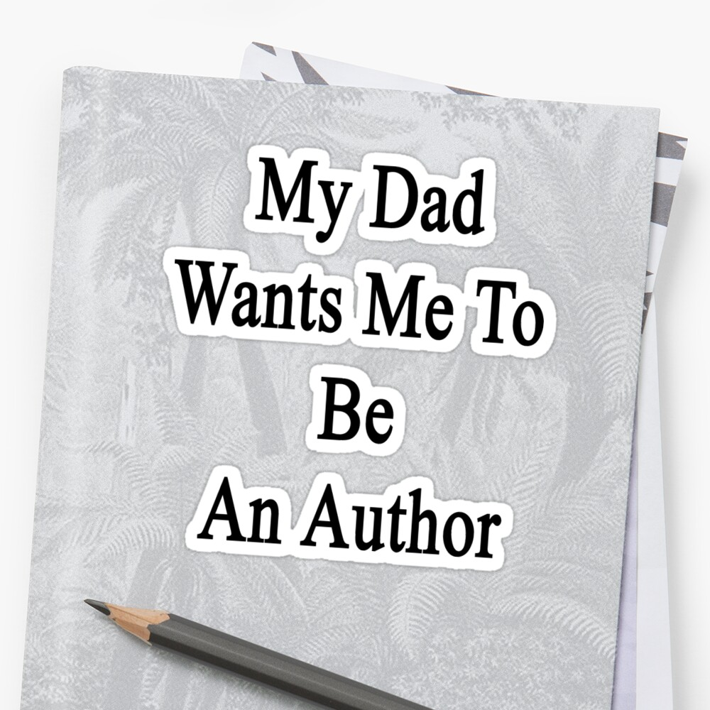 My Dad Wants Me To Be An Author  by supernova23