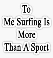 To Me Surfing Is More Than A Sport Sticker