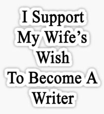 I Support My Wife's Wish To Become A Writer Sticker