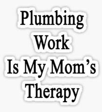 Plumbing Work Is My Mom's Therapy Sticker