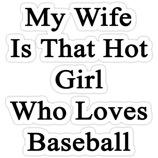 My Wife Is That Hot Girl Who Loves Baseball by supernova23
