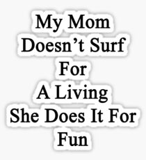 My Mom Doesn't Surf For A Living She Does It For Fun Sticker