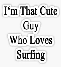 I'm That Cute Guy Who Loves Surfing Sticker