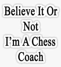 Believe It Or Not I'm A Chess Coach  Sticker