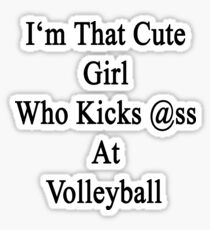I'm That Cute Girl Who Kicks Ass At Volleyball  Sticker