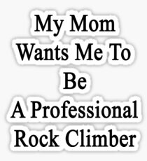 My Mom Wants Me To Be A Professional Rock Climber  Sticker