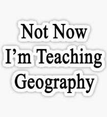 Not Now I'm Teaching Geography Sticker