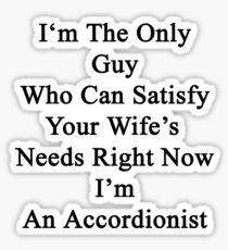 I'm The Only Guy Who Can Satisfy Your Wife's Needs Right Now I'm An Accordionist  Sticker