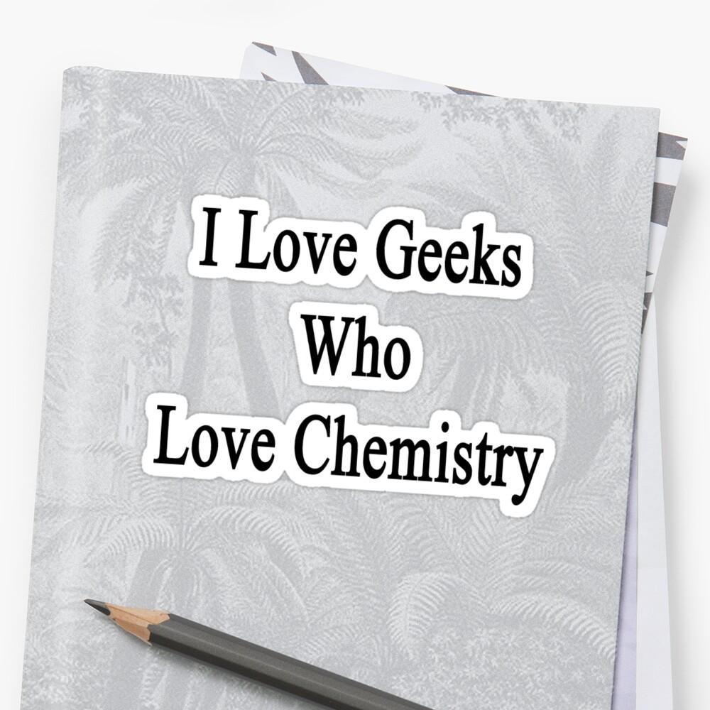 I Love Geeks Who Love Chemistry  by supernova23