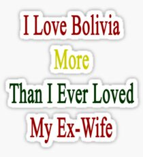 I Love Bolivia More Than I Ever Loved My Ex-Wife Sticker