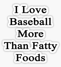 I Love Baseball More Than Fatty Foods Sticker