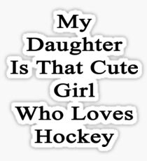 My Daughter Is That Cute Girl Who Loves Hockey  Sticker