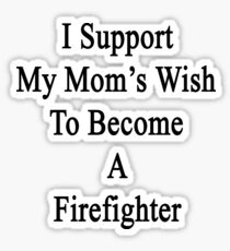 I Support My Mom's Wish To Become A Firefighter  Sticker
