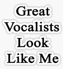 Great Vocalists Look Like Me Sticker