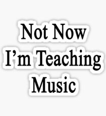 Not Now I'm Teaching Music Sticker