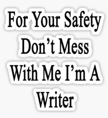 For Your Safety Don't Mess With Me I'm A Writer  Sticker