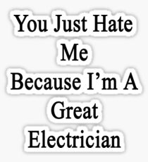 You Just Hate Me Because I'm A Great Electrician  Sticker