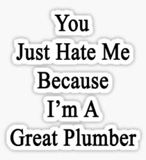 You Just Hate Me Because I'm A Great Plumber  Sticker